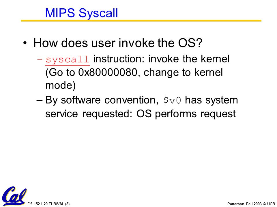 CS 152 L20 TLB/VM (8)Patterson Fall 2003 © UCB MIPS Syscall How does user invoke the OS? –syscall instruction: invoke the kernel (Go to 0x80000080, ch