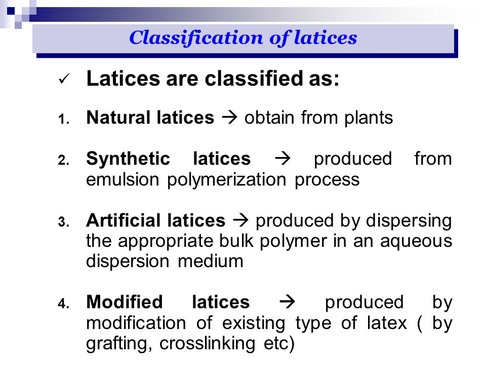 Latices are classified as: 1. Natural latices  obtain from plants 2. Synthetic latices  produced from emulsion polymerization process 3. Artificial