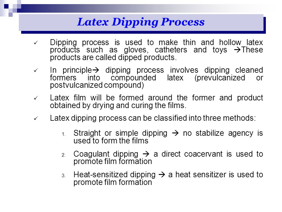 Dipping process is used to make thin and hollow latex products such as gloves, catheters and toys  These products are called dipped products. In prin