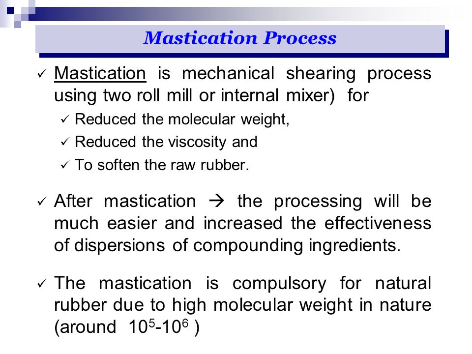 Mastication is mechanical shearing process using two roll mill or internal mixer) for Reduced the molecular weight, Reduced the viscosity and To softe