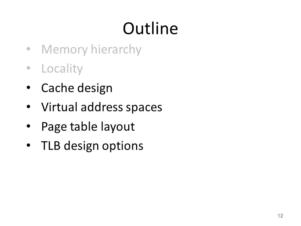 12 Outline Memory hierarchy Locality Cache design Virtual address spaces Page table layout TLB design options