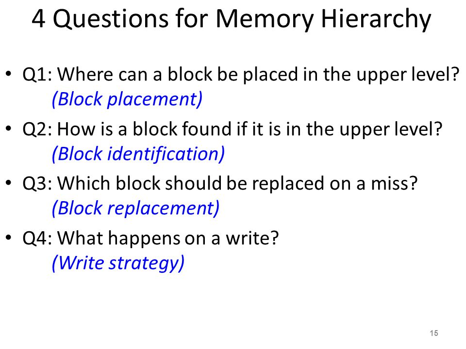 15 4 Questions for Memory Hierarchy Q1: Where can a block be placed in the upper level? (Block placement) Q2: How is a block found if it is in the upp