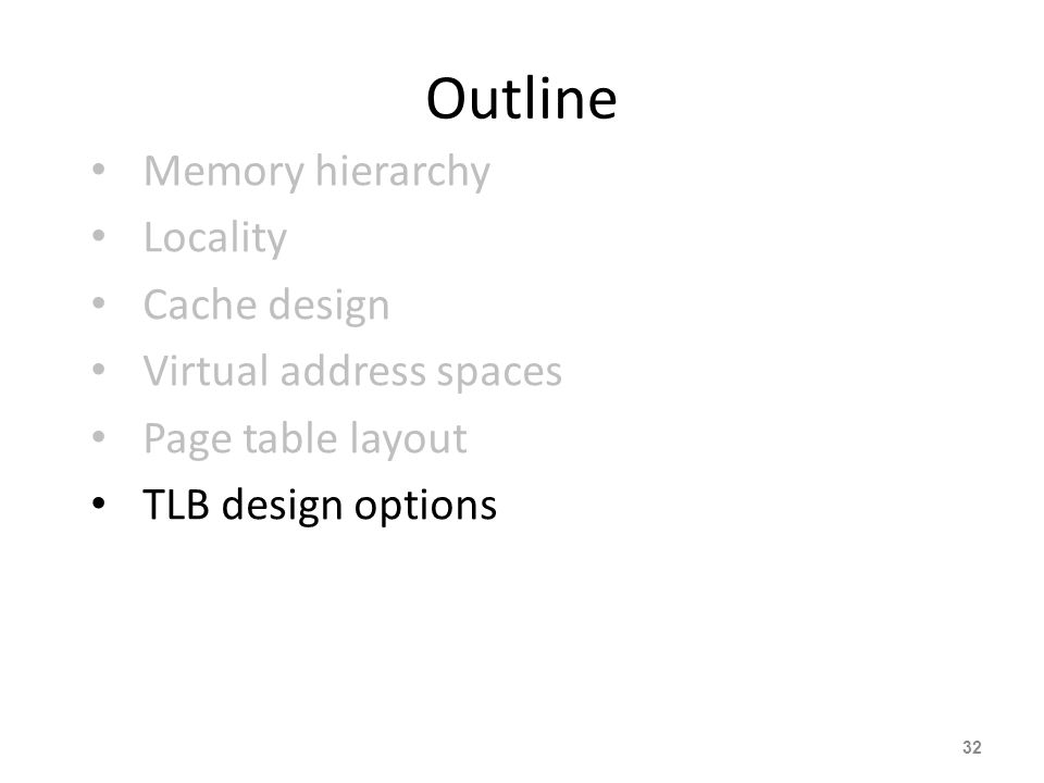 32 Outline Memory hierarchy Locality Cache design Virtual address spaces Page table layout TLB design options