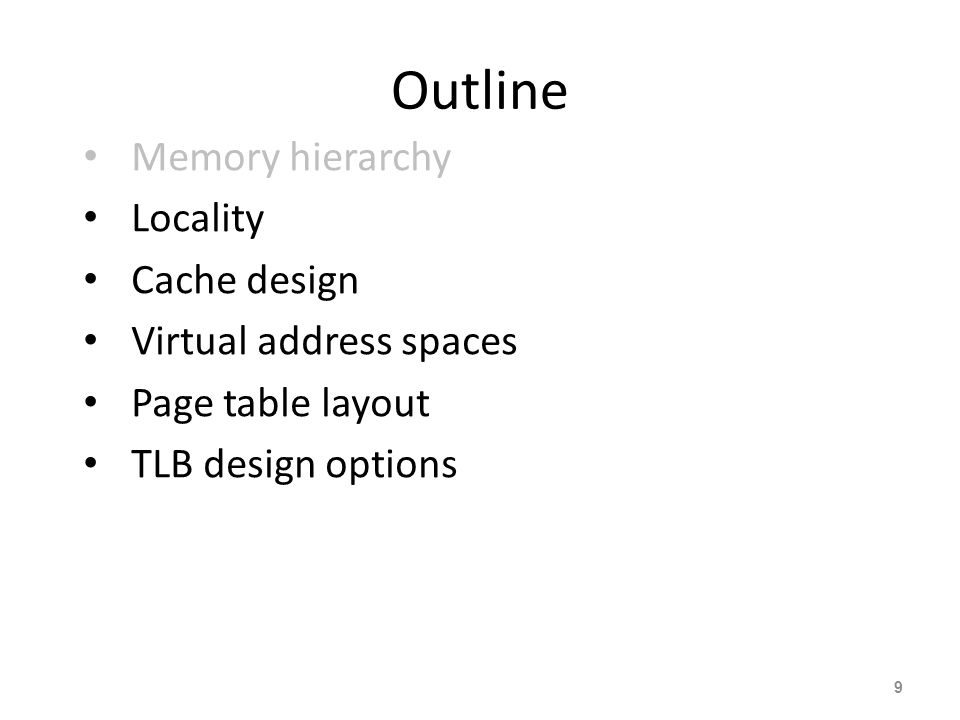 9 Outline Memory hierarchy Locality Cache design Virtual address spaces Page table layout TLB design options