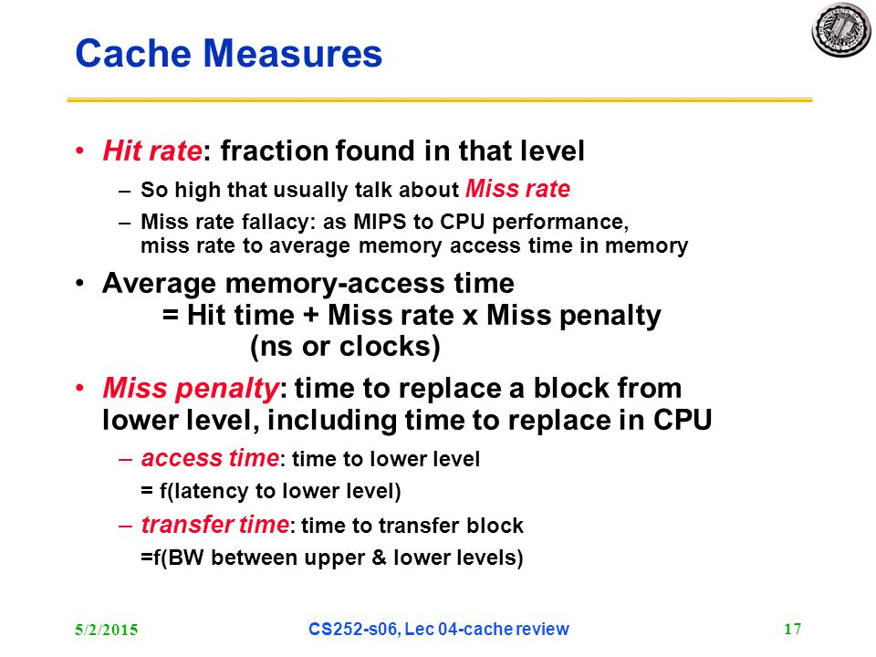 5/2/2015 CS252-s06, Lec 04-cache review 17 Cache Measures Hit rate: fraction found in that level –So high that usually talk about Miss rate –Miss rate