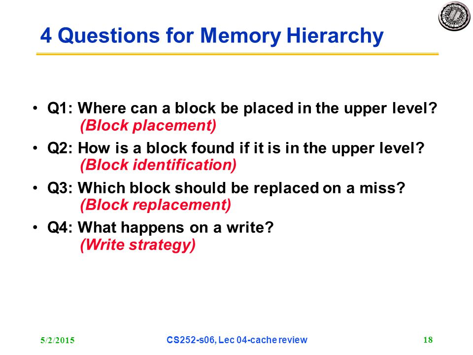 5/2/2015 CS252-s06, Lec 04-cache review 18 4 Questions for Memory Hierarchy Q1: Where can a block be placed in the upper level.