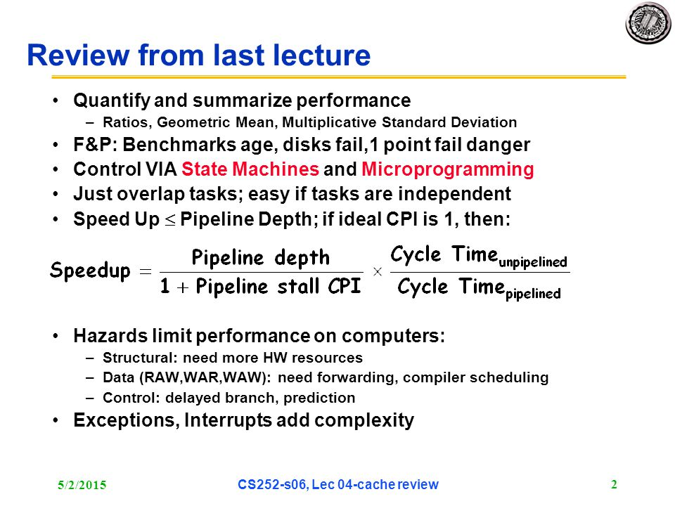 5/2/2015 CS252-s06, Lec 04-cache review 2 Review from last lecture Quantify and summarize performance –Ratios, Geometric Mean, Multiplicative Standard Deviation F&P: Benchmarks age, disks fail,1 point fail danger Control VIA State Machines and Microprogramming Just overlap tasks; easy if tasks are independent Speed Up  Pipeline Depth; if ideal CPI is 1, then: Hazards limit performance on computers: –Structural: need more HW resources –Data (RAW,WAR,WAW): need forwarding, compiler scheduling –Control: delayed branch, prediction Exceptions, Interrupts add complexity