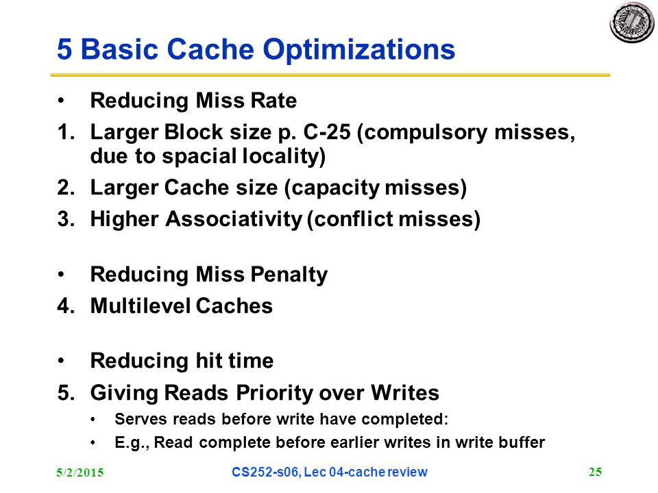 5/2/2015 CS252-s06, Lec 04-cache review 25 5 Basic Cache Optimizations Reducing Miss Rate 1.Larger Block size p. C-25 (compulsory misses, due to spaci