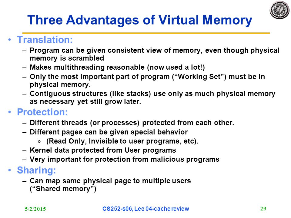 5/2/2015 CS252-s06, Lec 04-cache review 29 Three Advantages of Virtual Memory Translation: –Program can be given consistent view of memory, even though physical memory is scrambled –Makes multithreading reasonable (now used a lot!) –Only the most important part of program ( Working Set ) must be in physical memory.