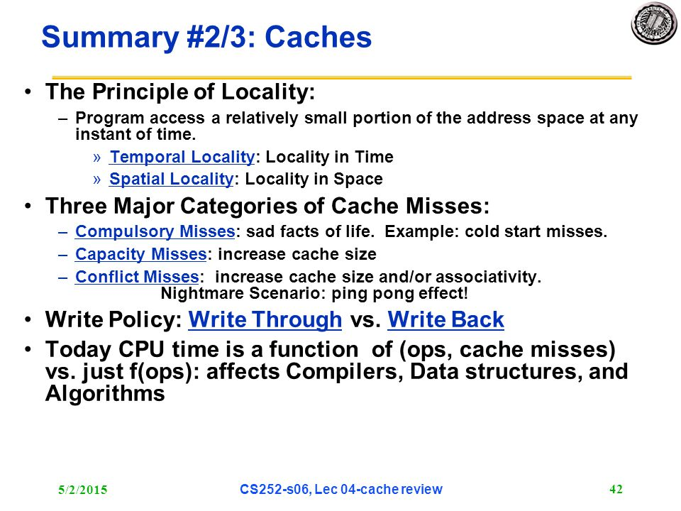 5/2/2015 CS252-s06, Lec 04-cache review 42 Summary #2/3: Caches The Principle of Locality: –Program access a relatively small portion of the address space at any instant of time.