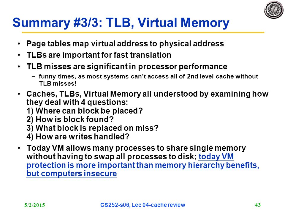 5/2/2015 CS252-s06, Lec 04-cache review 43 Summary #3/3: TLB, Virtual Memory Page tables map virtual address to physical address TLBs are important for fast translation TLB misses are significant in processor performance –funny times, as most systems can't access all of 2nd level cache without TLB misses.