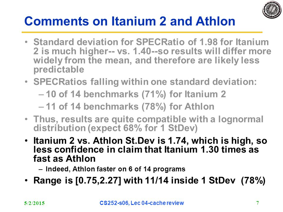 5/2/2015 CS252-s06, Lec 04-cache review 7 Comments on Itanium 2 and Athlon Standard deviation for SPECRatio of 1.98 for Itanium 2 is much higher-- vs.