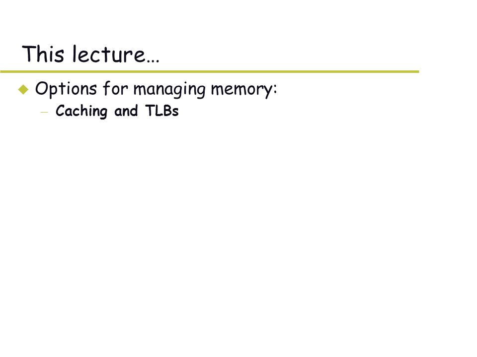 This lecture… u Options for managing memory: – Caching and TLBs