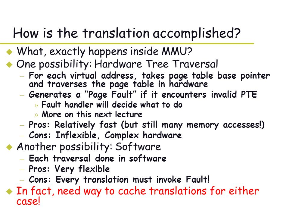 Caching Concept u Cache: a repository for copies that can be accessed more quickly than the original – Make frequent case fast and infrequent case less dominant u Caching underlies many of the techniques that are used today to make computers fast – Can cache: memory locations, address translations, pages, file blocks, file names, network routes, etc… u Only good if: – Frequent case frequent enough and – Infrequent case not too expensive u Important measure: Average Access time = (Hit Rate x Hit Time) + (Miss Rate x Miss Time)