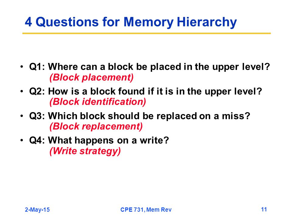 2-May-15CPE 731, Mem Rev 11 4 Questions for Memory Hierarchy Q1: Where can a block be placed in the upper level? (Block placement) Q2: How is a block