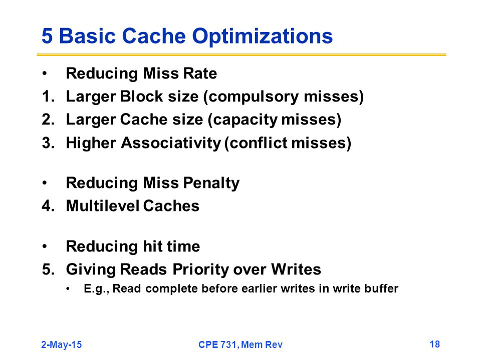2-May-15CPE 731, Mem Rev 18 5 Basic Cache Optimizations Reducing Miss Rate 1.Larger Block size (compulsory misses) 2.Larger Cache size (capacity misses) 3.Higher Associativity (conflict misses) Reducing Miss Penalty 4.Multilevel Caches Reducing hit time 5.Giving Reads Priority over Writes E.g., Read complete before earlier writes in write buffer