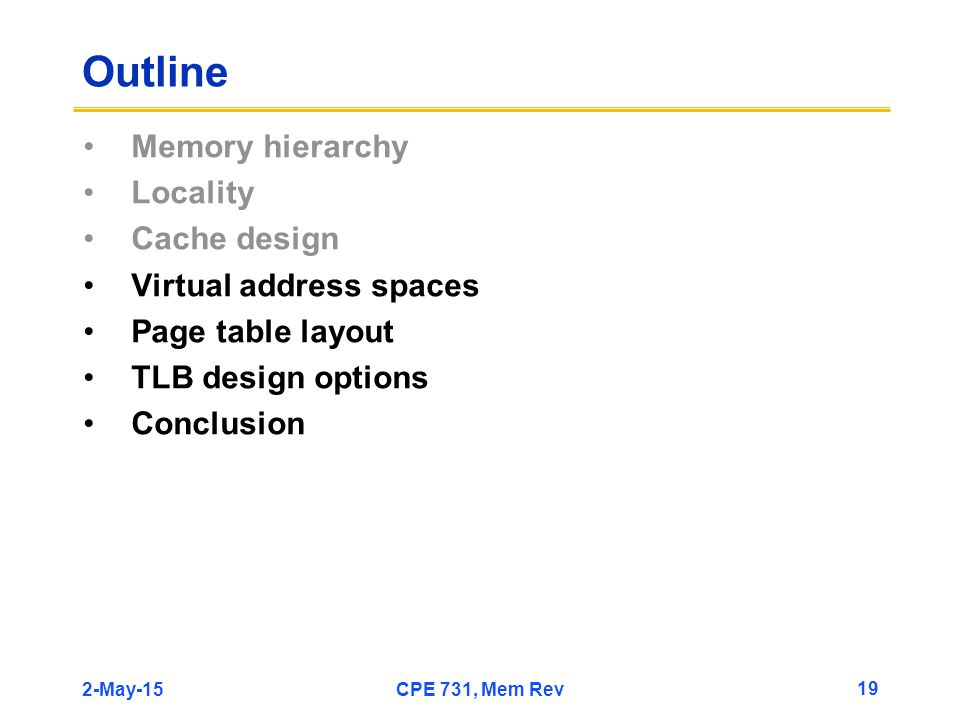 2-May-15CPE 731, Mem Rev 19 Outline Memory hierarchy Locality Cache design Virtual address spaces Page table layout TLB design options Conclusion
