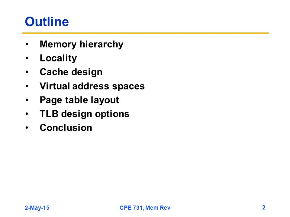 2-May-15CPE 731, Mem Rev 2 Outline Memory hierarchy Locality Cache design Virtual address spaces Page table layout TLB design options Conclusion