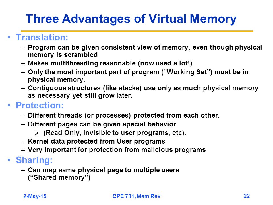 2-May-15CPE 731, Mem Rev 22 Three Advantages of Virtual Memory Translation: –Program can be given consistent view of memory, even though physical memory is scrambled –Makes multithreading reasonable (now used a lot!) –Only the most important part of program ( Working Set ) must be in physical memory.