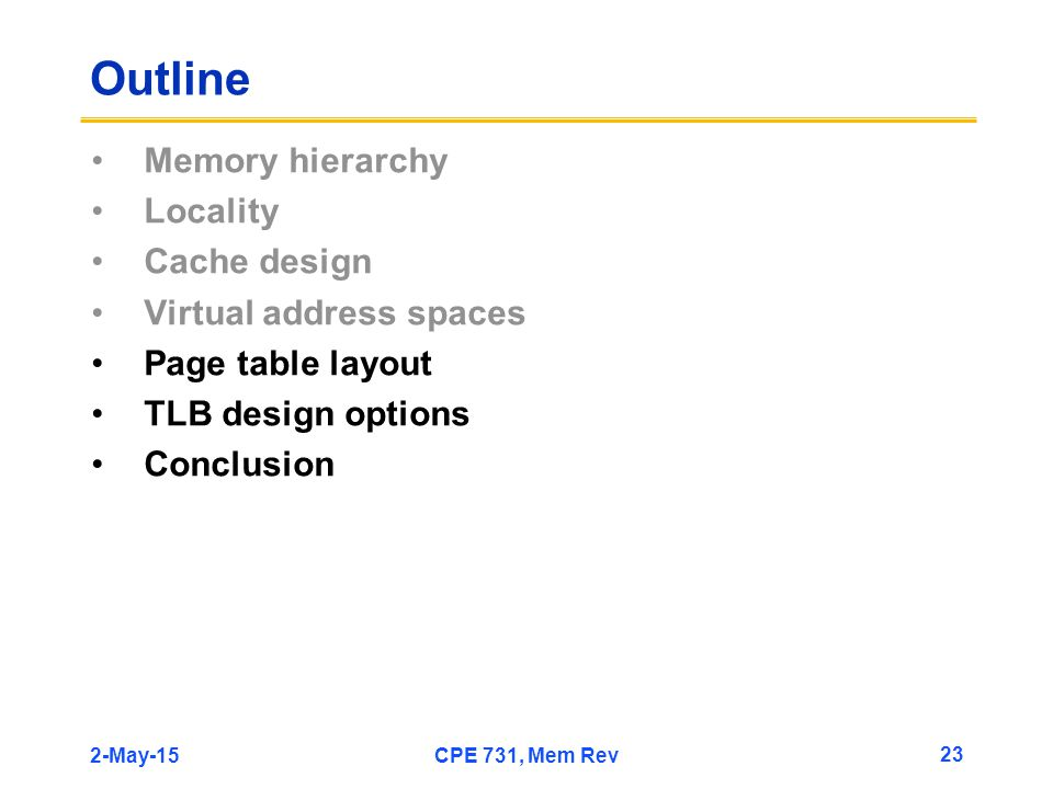 2-May-15CPE 731, Mem Rev 23 Outline Memory hierarchy Locality Cache design Virtual address spaces Page table layout TLB design options Conclusion