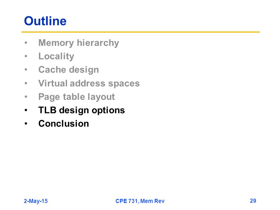 2-May-15CPE 731, Mem Rev 29 Outline Memory hierarchy Locality Cache design Virtual address spaces Page table layout TLB design options Conclusion