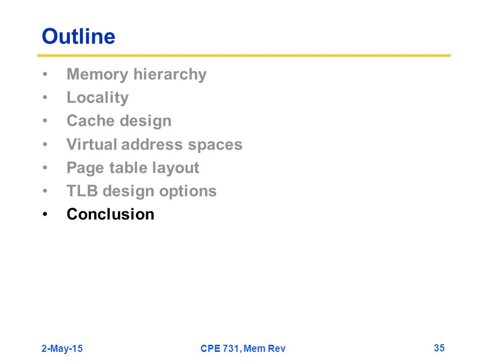 2-May-15CPE 731, Mem Rev 35 Outline Memory hierarchy Locality Cache design Virtual address spaces Page table layout TLB design options Conclusion