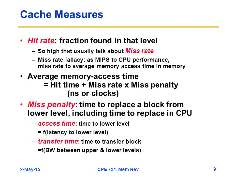 2-May-15CPE 731, Mem Rev 9 Cache Measures Hit rate: fraction found in that level –So high that usually talk about Miss rate –Miss rate fallacy: as MIP
