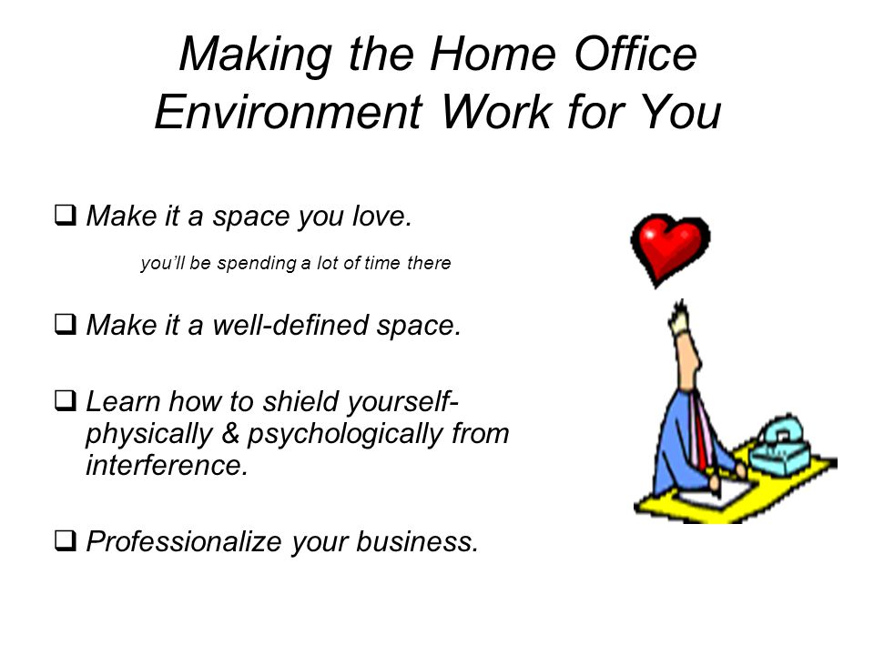 Making the Home Office Environment Work for You  Make it a space you love. you'll be spending a lot of time there  Make it a well-defined space.  L