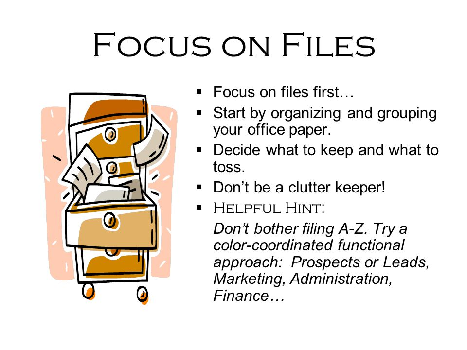 Focus on Files  Focus on files first…  Start by organizing and grouping your office paper.  Decide what to keep and what to toss.  Don't be a clut