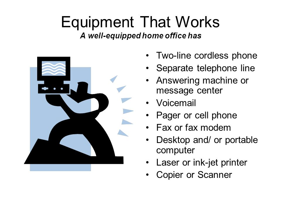 Equipment That Works A well-equipped home office has Two-line cordless phone Separate telephone line Answering machine or message center Voicemail Pag