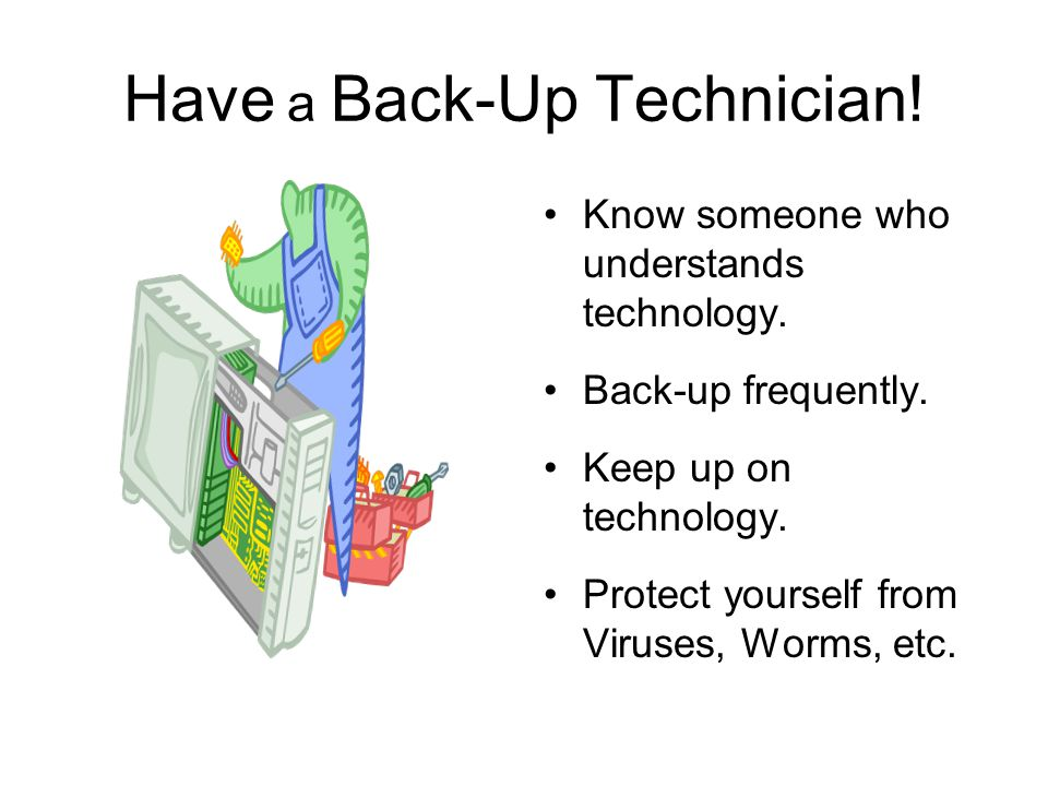 Have a Back-Up Technician! Know someone who understands technology. Back-up frequently. Keep up on technology. Protect yourself from Viruses, Worms, e