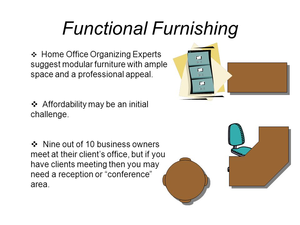 Functional Furnishing  Home Office Organizing Experts suggest modular furniture with ample space and a professional appeal.  Affordability may be an