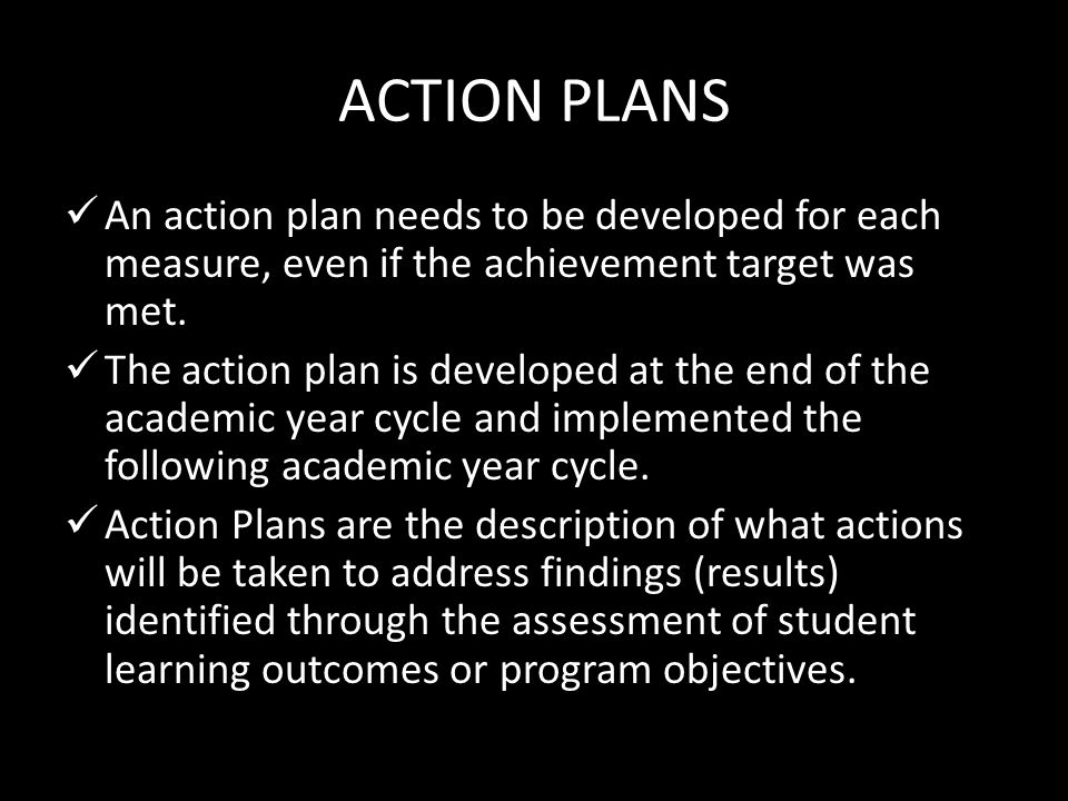 ACTION PLANS An action plan needs to be developed for each measure, even if the achievement target was met. The action plan is developed at the end of