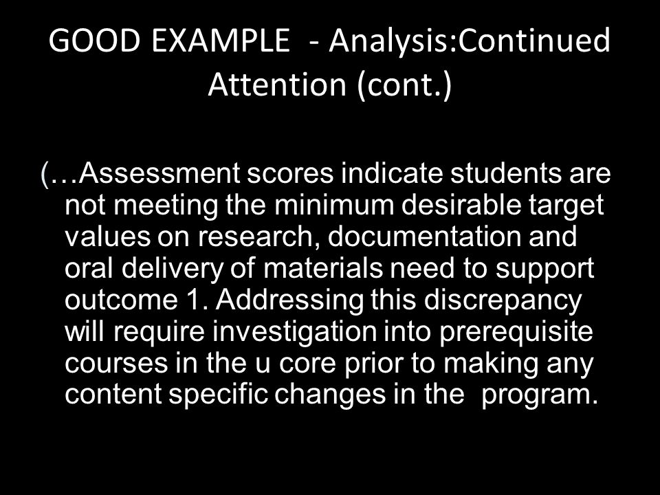 GOOD EXAMPLE - Analysis:Continued Attention (cont.) (…Assessment scores indicate students are not meeting the minimum desirable target values on research, documentation and oral delivery of materials need to support outcome 1.