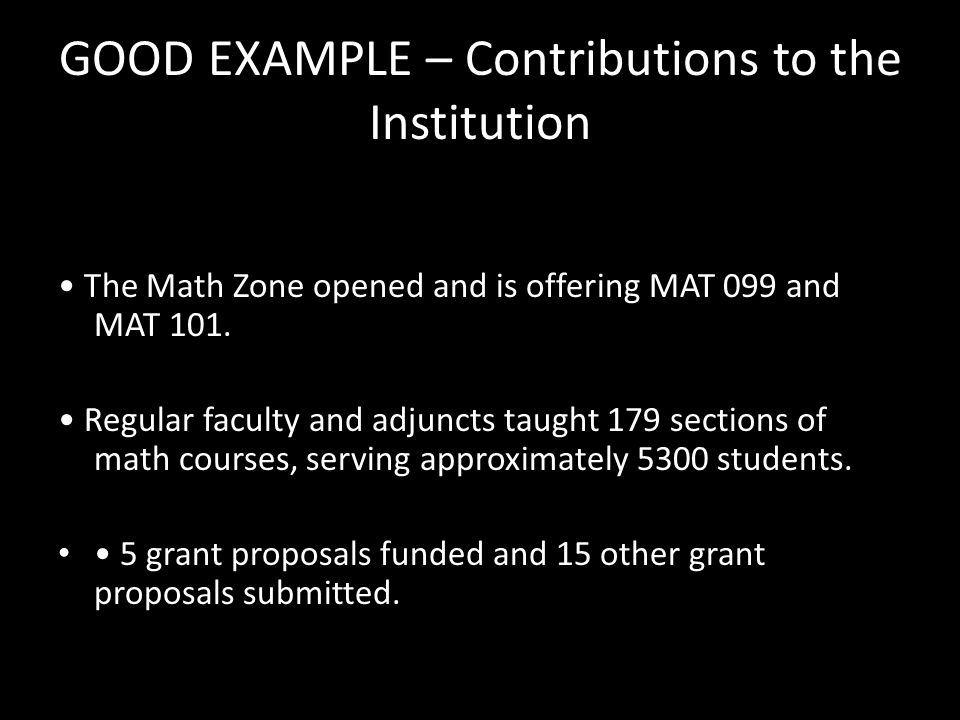GOOD EXAMPLE – Contributions to the Institution The Math Zone opened and is offering MAT 099 and MAT 101. Regular faculty and adjuncts taught 179 sect