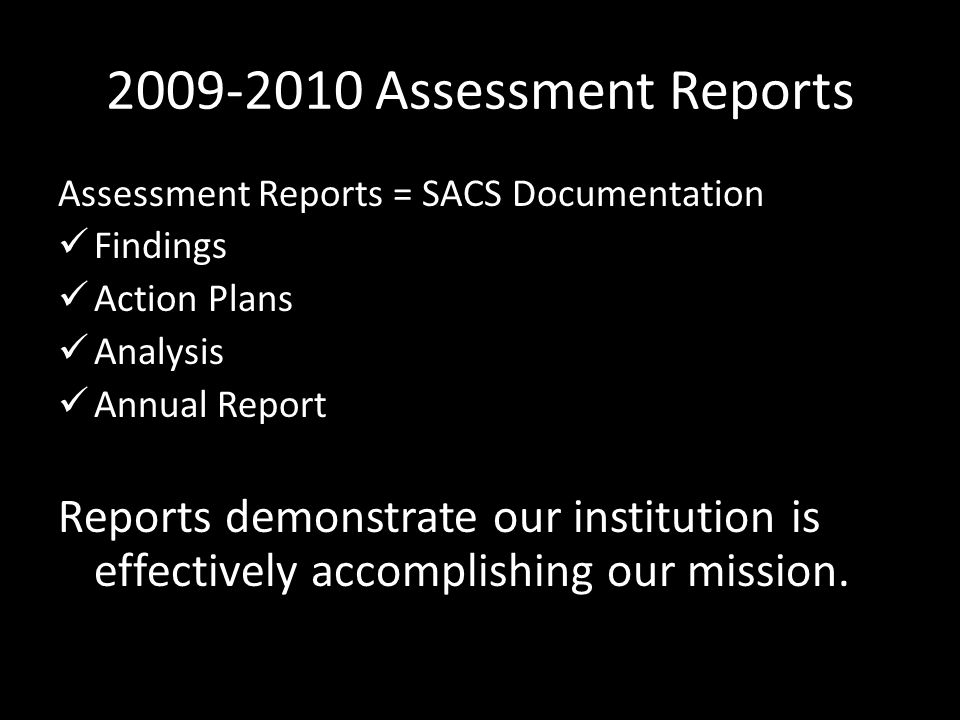 2009-2010 Assessment Reports Assessment Reports = SACS Documentation Findings Action Plans Analysis Annual Report Reports demonstrate our institution is effectively accomplishing our mission.