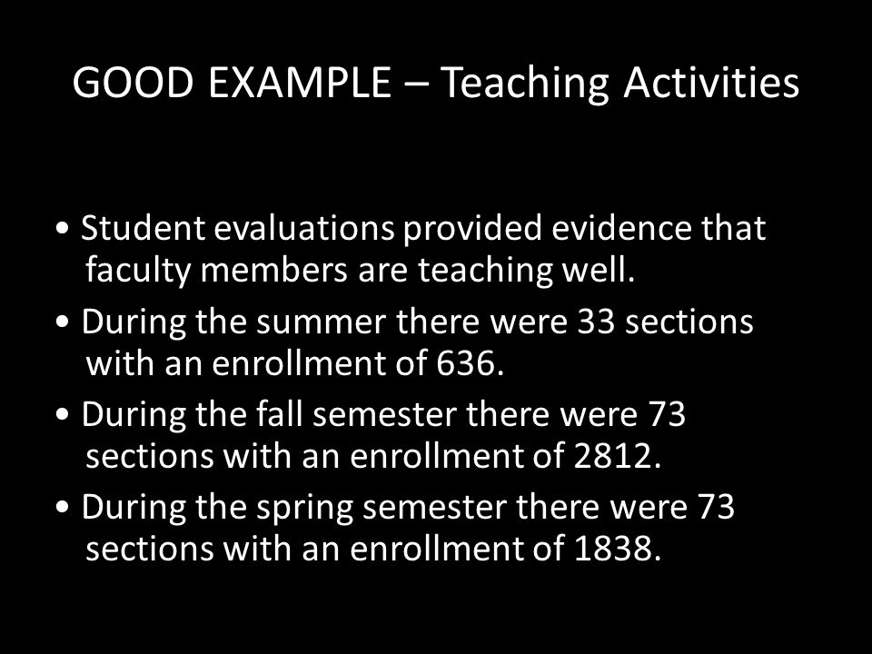 GOOD EXAMPLE – Teaching Activities Student evaluations provided evidence that faculty members are teaching well. During the summer there were 33 secti