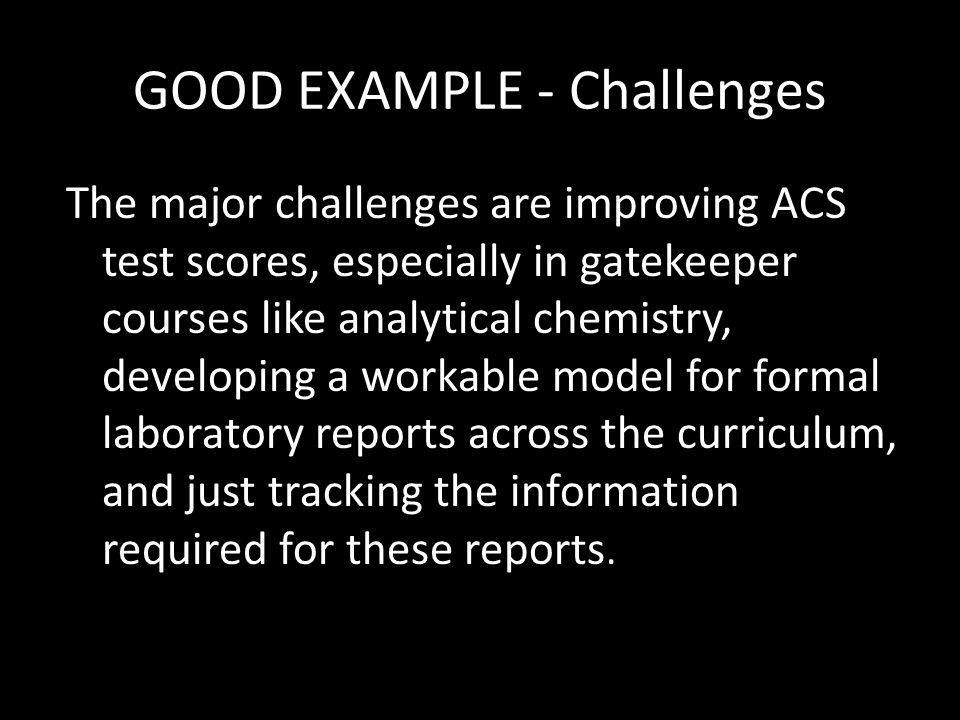 GOOD EXAMPLE - Challenges The major challenges are improving ACS test scores, especially in gatekeeper courses like analytical chemistry, developing a workable model for formal laboratory reports across the curriculum, and just tracking the information required for these reports.