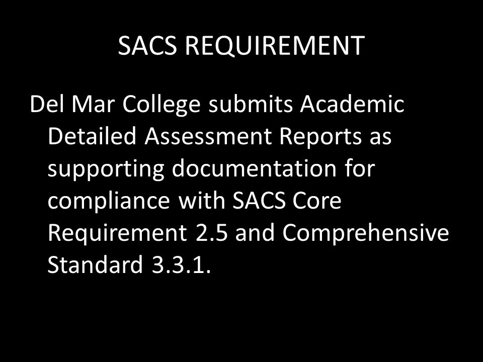 SACS REQUIREMENT Del Mar College submits Academic Detailed Assessment Reports as supporting documentation for compliance with SACS Core Requirement 2.