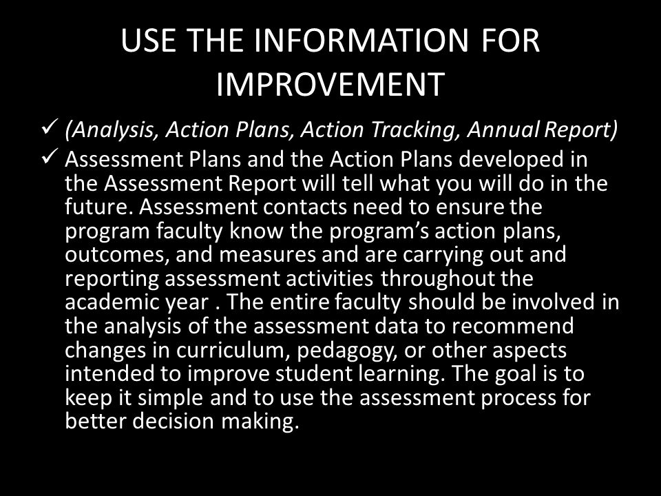 USE THE INFORMATION FOR IMPROVEMENT (Analysis, Action Plans, Action Tracking, Annual Report) Assessment Plans and the Action Plans developed in the Assessment Report will tell what you will do in the future.