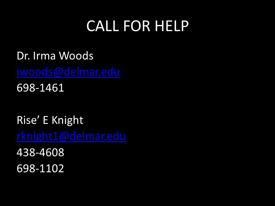 CALL FOR HELP Dr. Irma Woods iwoods@delmar.edu 698-1461 Rise' E Knight rknight1@delmar.edu 438-4608 698-1102