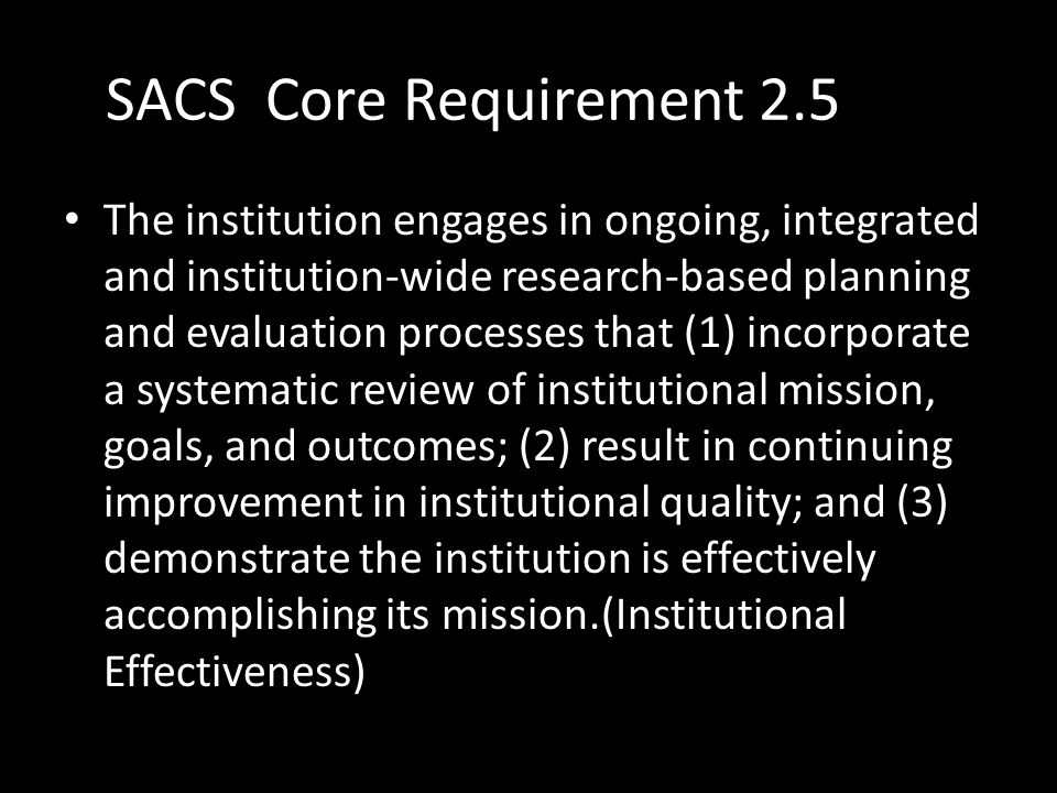 SACS Core Requirement 2.5 The institution engages in ongoing, integrated and institution-wide research-based planning and evaluation processes that (1) incorporate a systematic review of institutional mission, goals, and outcomes; (2) result in continuing improvement in institutional quality; and (3) demonstrate the institution is effectively accomplishing its mission.(Institutional Effectiveness)
