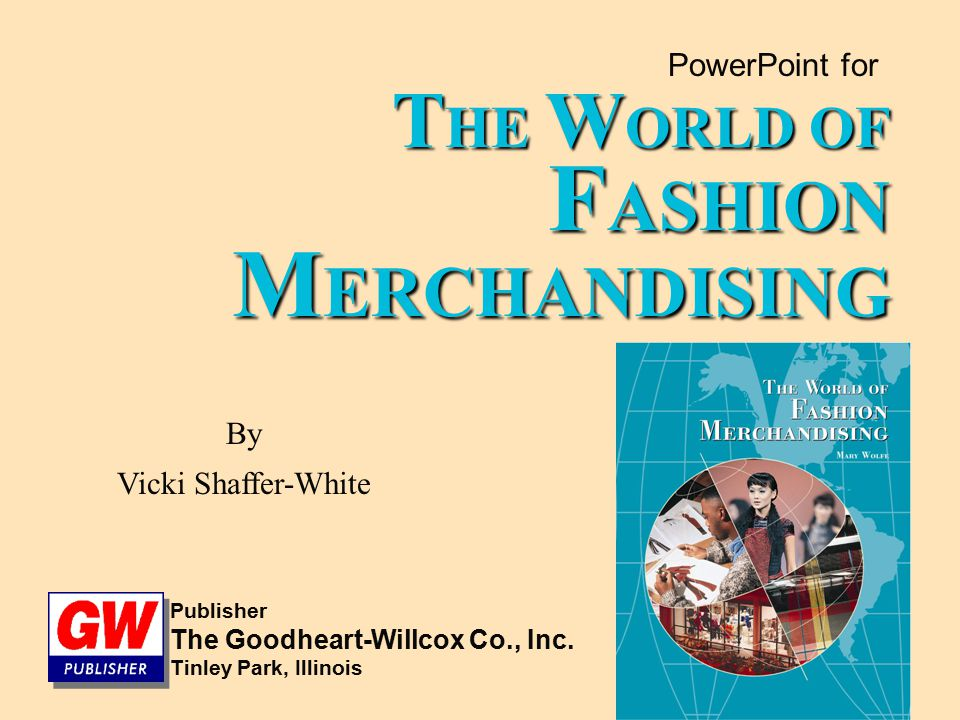 PowerPoint for T HE W ORLD OF F ASHION M ERCHANDISING By Vicki Shaffer-White Publisher The Goodheart-Willcox Co., Inc. Tinley Park, Illinois