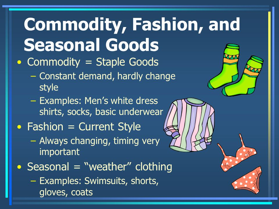 Commodity, Fashion, and Seasonal Goods Commodity = Staple Goods –Constant demand, hardly change style –Examples: Men's white dress shirts, socks, basic underwear Fashion = Current Style –Always changing, timing very important Seasonal = weather clothing –Examples: Swimsuits, shorts, gloves, coats