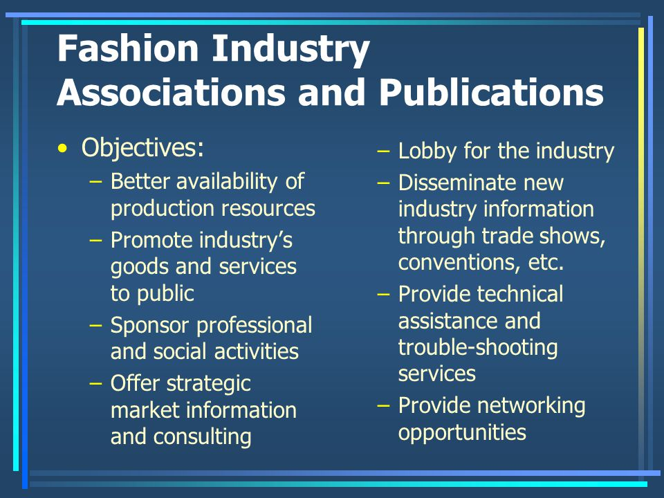 Fashion Industry Associations and Publications Objectives: –Better availability of production resources –Promote industry's goods and services to publ