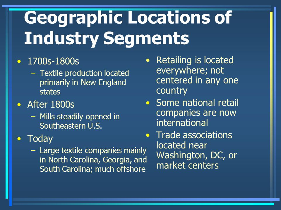 Geographic Locations of Industry Segments 1700s-1800s –Textile production located primarily in New England states After 1800s –Mills steadily opened i