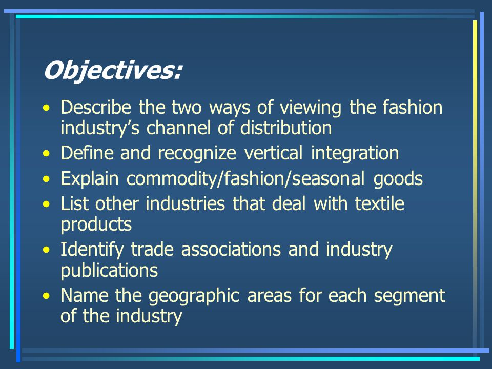 Objectives: Describe the two ways of viewing the fashion industry's channel of distribution Define and recognize vertical integration Explain commodity/fashion/seasonal goods List other industries that deal with textile products Identify trade associations and industry publications Name the geographic areas for each segment of the industry