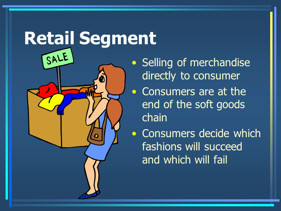 Retail Segment Selling of merchandise directly to consumer Consumers are at the end of the soft goods chain Consumers decide which fashions will succeed and which will fail
