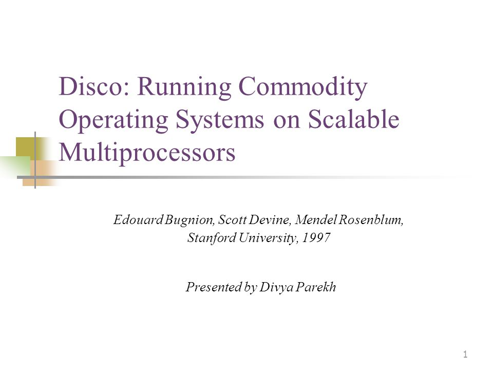 1 Disco: Running Commodity Operating Systems on Scalable Multiprocessors Edouard Bugnion, Scott Devine, Mendel Rosenblum, Stanford University, 1997 Presented by Divya Parekh