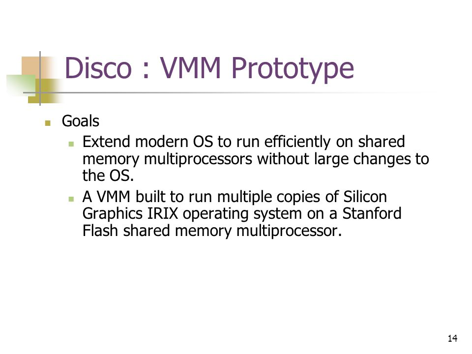 14 Disco : VMM Prototype Goals Extend modern OS to run efficiently on shared memory multiprocessors without large changes to the OS.